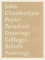 John Chamberlain: Papier Paradisio/ Drawings, Collages, Reliefs, Paintings артикул 1747a.